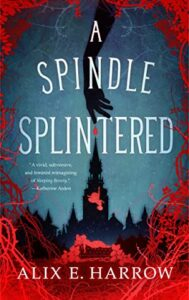 A Spindle Splintered by Alix E. Harrow book review